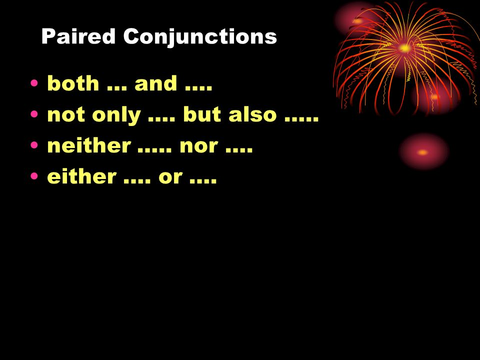 Paired Conjunctions both … and …. not only …. but also ….. neither ….. nor …. either …. or ….