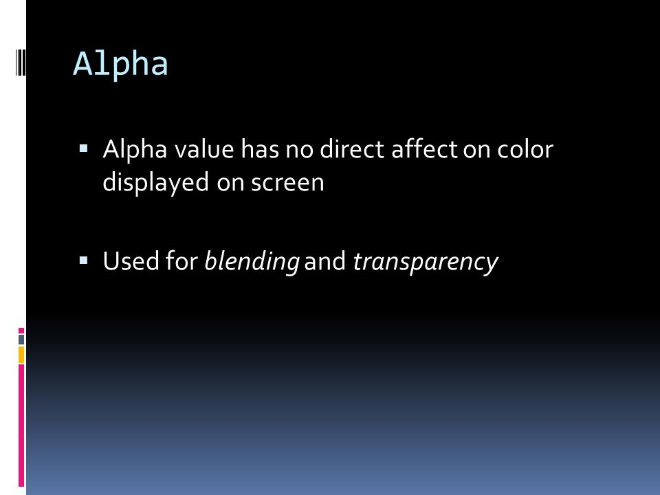 Alpha Alpha value has no direct affect on color displayed on screen Used for blending and transparency
