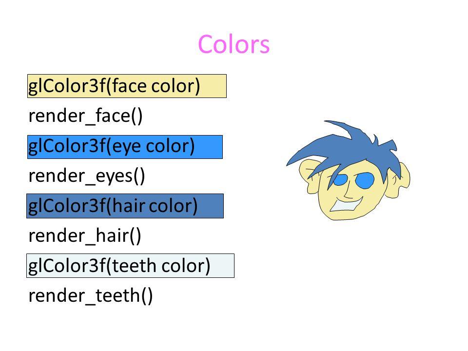 Colors glColor3f(face color) render_face() glColor3f(eye color) render_eyes() glColor3f(hair color) render_hair() glColor3f(teeth color) render_teeth()
