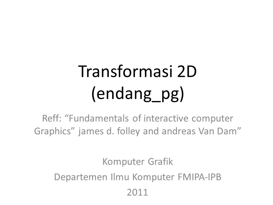 Transformasi 2D (endang_pg) Reff: Fundamentals of interactive computer Graphics james d. folley and andreas Van Dam Komputer Grafik Departemen Ilmu Ko
