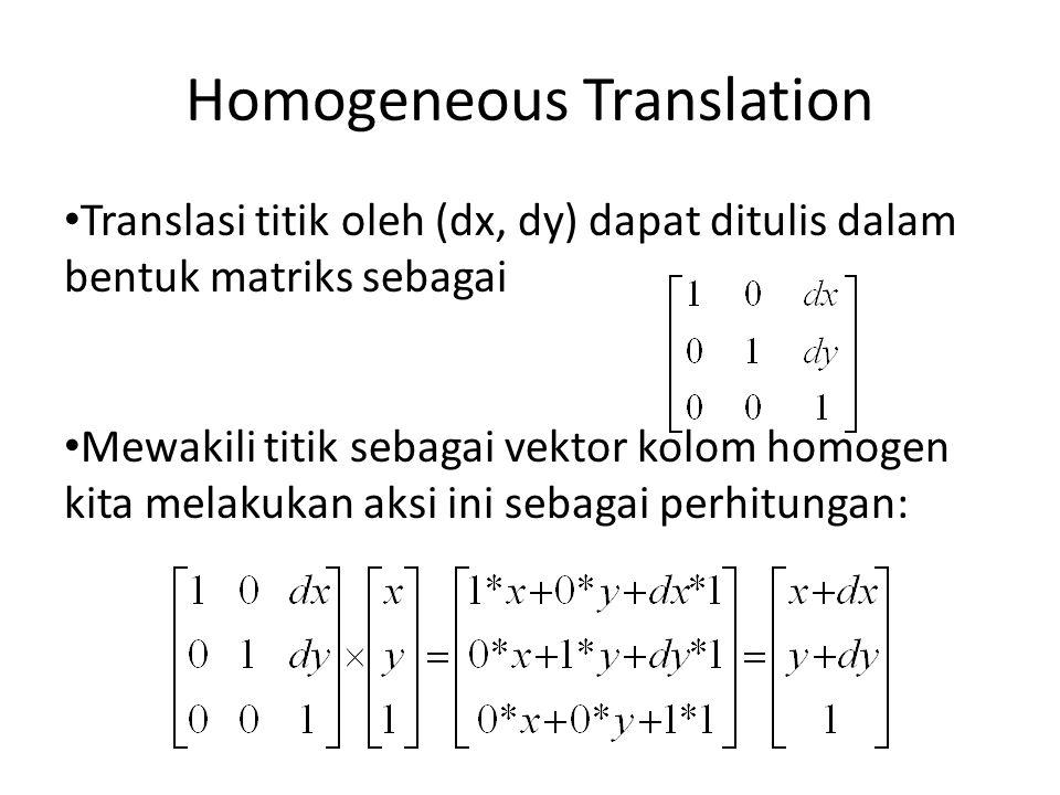 Homogeneous Translation Translasi titik oleh (dx, dy) dapat ditulis dalam bentuk matriks sebagai Mewakili titik sebagai vektor kolom homogen kita mela