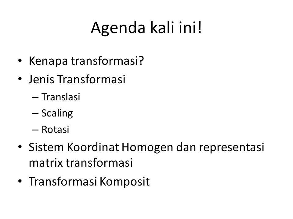 Agenda kali ini! Kenapa transformasi? Jenis Transformasi – Translasi – Scaling – Rotasi Sistem Koordinat Homogen dan representasi matrix transformasi