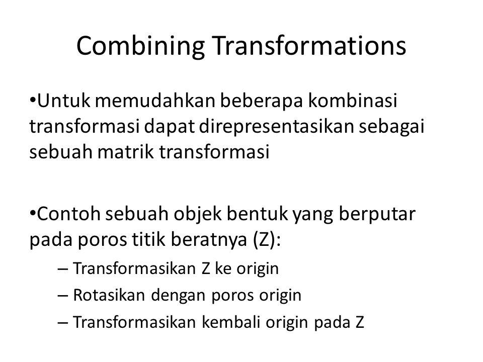 Combining Transformations Untuk memudahkan beberapa kombinasi transformasi dapat direpresentasikan sebagai sebuah matrik transformasi Contoh sebuah ob