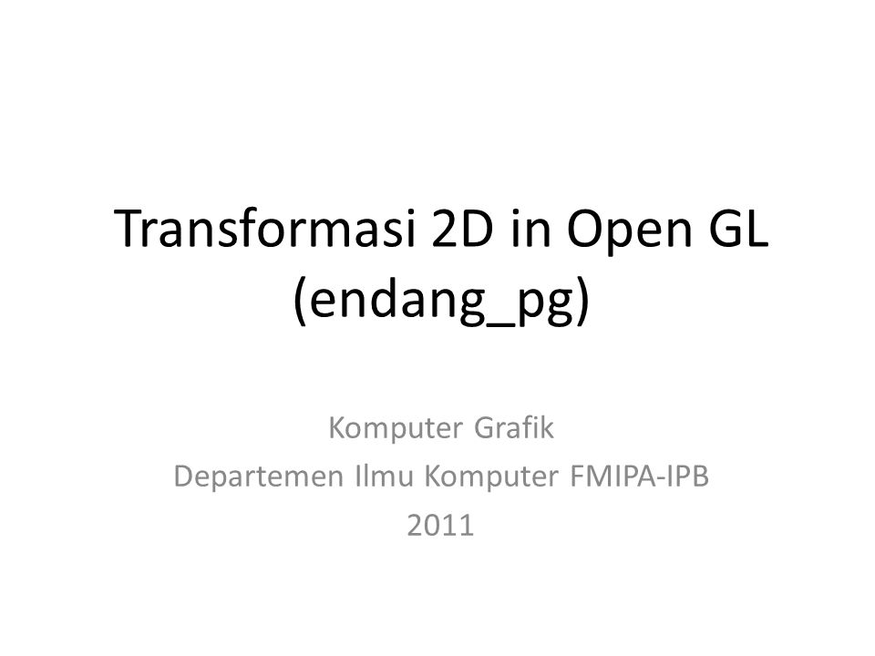 Transformasi 2D in Open GL (endang_pg) Komputer Grafik Departemen Ilmu Komputer FMIPA-IPB 2011