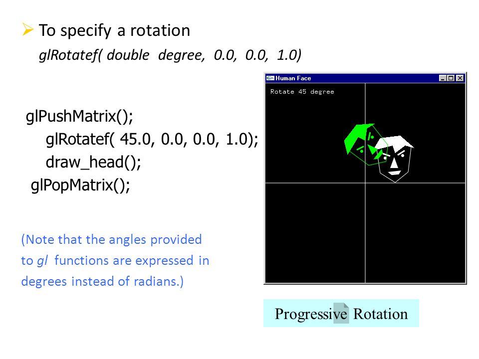 To specify a rotation glRotatef( double degree, 0.0, 0.0, 1.0) glPushMatrix(); glRotatef( 45.0, 0.0, 0.0, 1.0); draw_head(); glPopMatrix(); (Note that