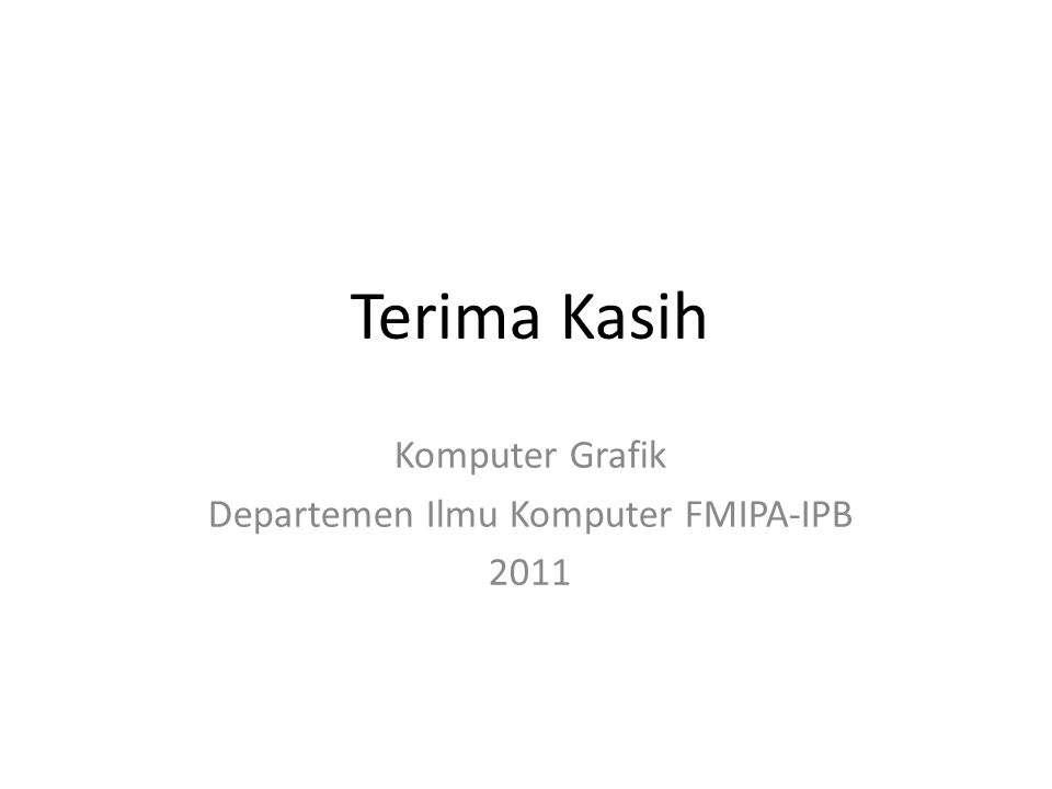 Terima Kasih Komputer Grafik Departemen Ilmu Komputer FMIPA-IPB 2011