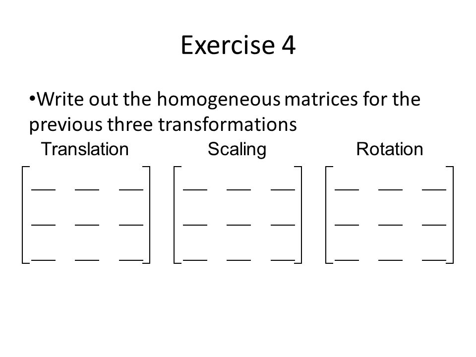 Exercise 4 Write out the homogeneous matrices for the previous three transformations TranslationScalingRotation