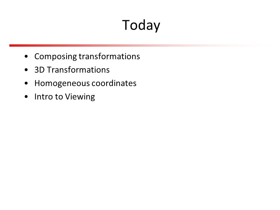 Today Composing transformations 3D Transformations Homogeneous coordinates Intro to Viewing