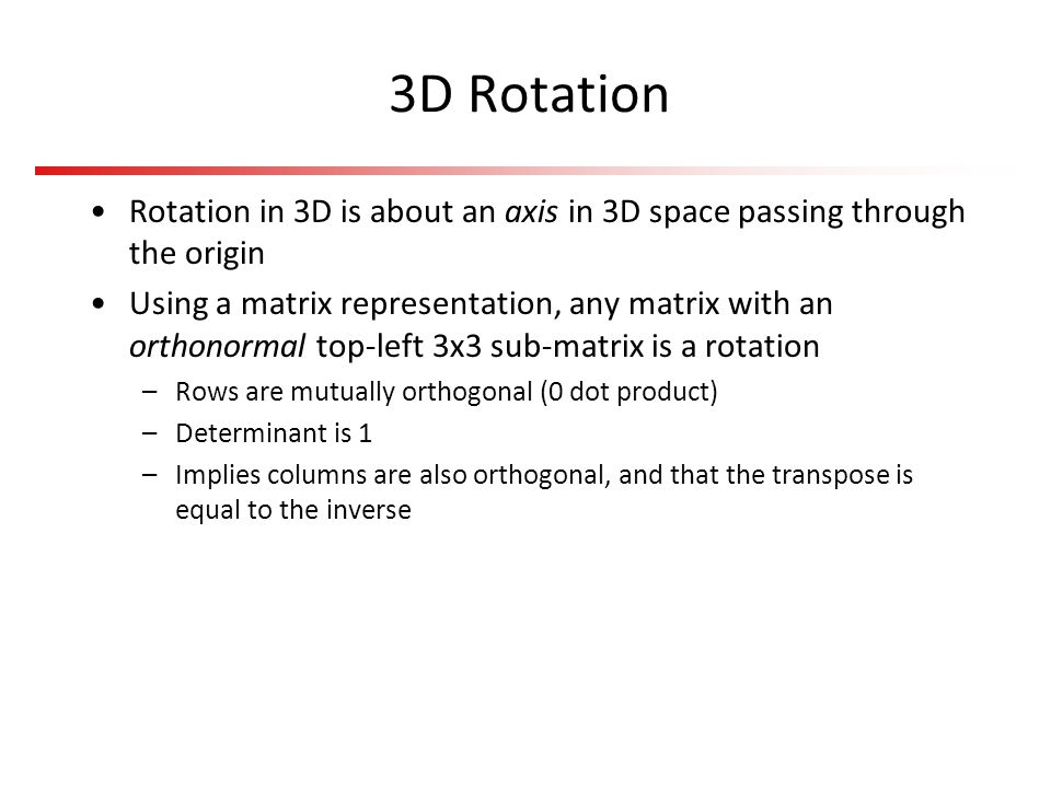 3D Rotation Rotation in 3D is about an axis in 3D space passing through the origin Using a matrix representation, any matrix with an orthonormal top-l