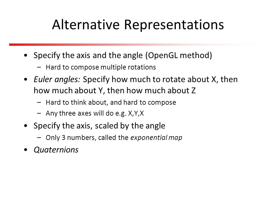 Alternative Representations Specify the axis and the angle (OpenGL method) –Hard to compose multiple rotations Euler angles: Specify how much to rotat