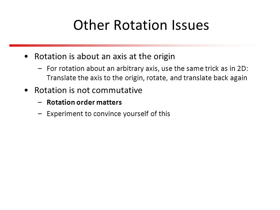 Other Rotation Issues Rotation is about an axis at the origin –For rotation about an arbitrary axis, use the same trick as in 2D: Translate the axis t