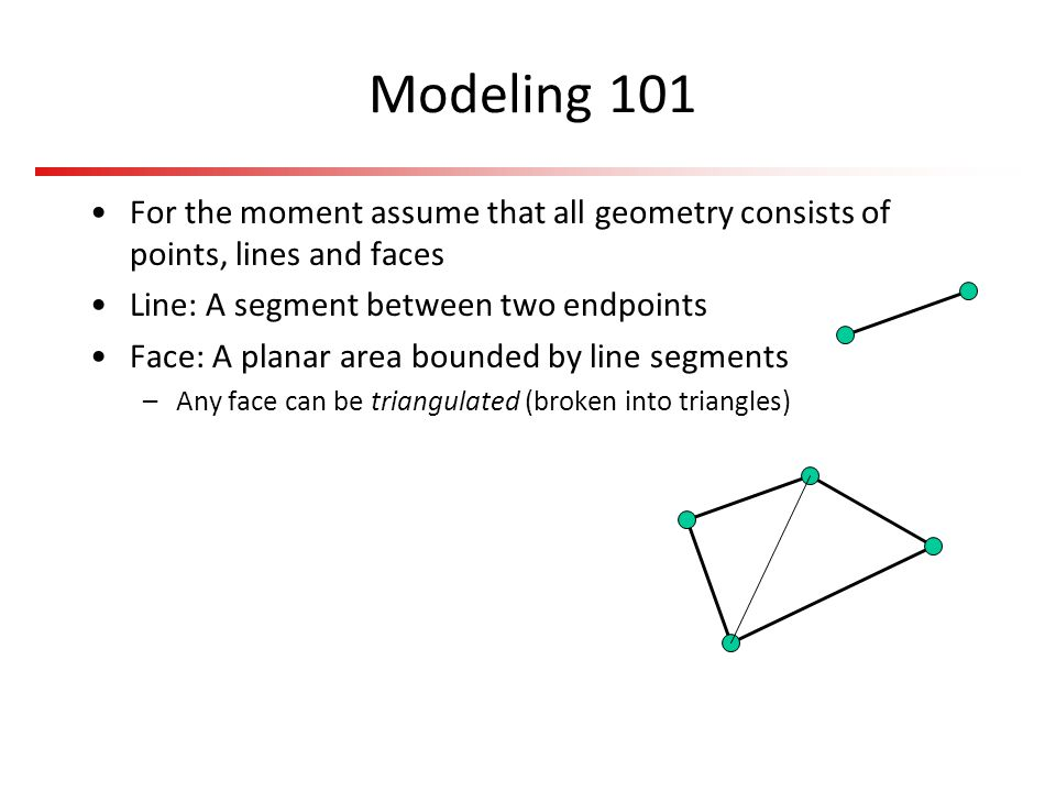 Modeling 101 For the moment assume that all geometry consists of points, lines and faces Line: A segment between two endpoints Face: A planar area bou