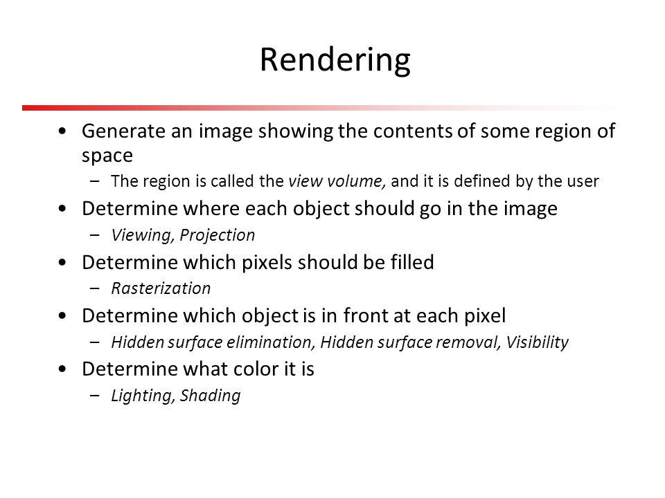 Rendering Generate an image showing the contents of some region of space –The region is called the view volume, and it is defined by the user Determin