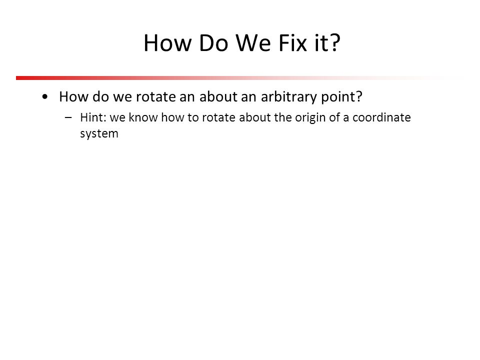 How Do We Fix it? How do we rotate an about an arbitrary point? –Hint: we know how to rotate about the origin of a coordinate system