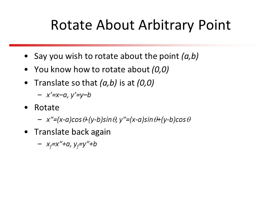 Rotate About Arbitrary Point Say you wish to rotate about the point (a,b) You know how to rotate about (0,0) Translate so that (a,b) is at (0,0) –x=x–