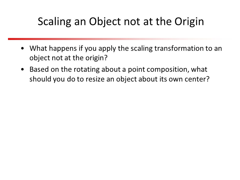 Scaling an Object not at the Origin What happens if you apply the scaling transformation to an object not at the origin? Based on the rotating about a