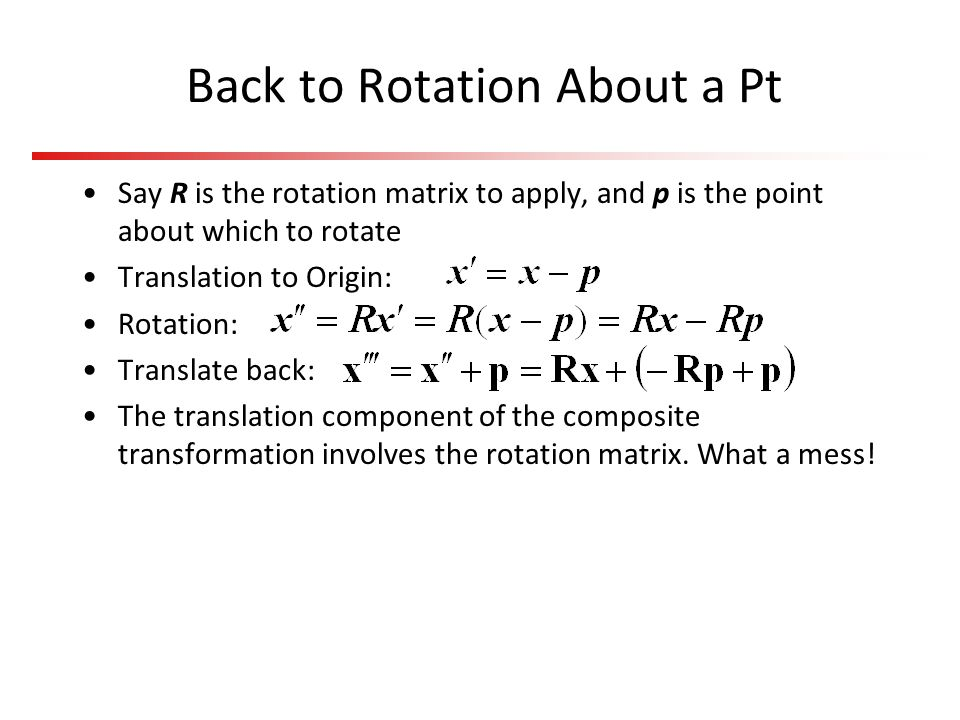 Back to Rotation About a Pt Say R is the rotation matrix to apply, and p is the point about which to rotate Translation to Origin: Rotation: Translate