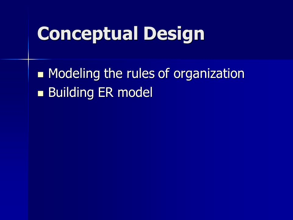 Conceptual Design Modeling the rules of organization Modeling the rules of organization Building ER model Building ER model