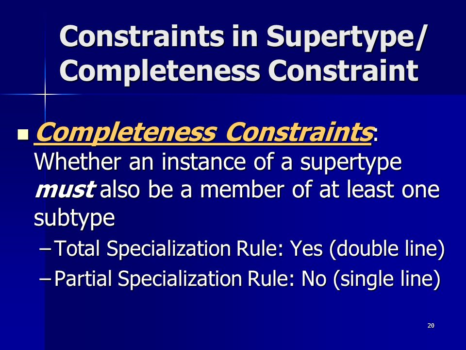 20 Constraints in Supertype/ Completeness Constraint Completeness Constraints : Whether an instance of a supertype must also be a member of at least o