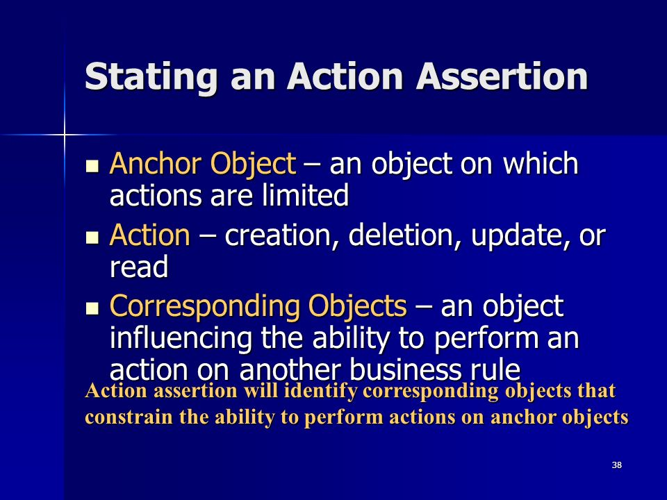 38 Stating an Action Assertion Anchor Object – an object on which actions are limited Anchor Object – an object on which actions are limited Action –