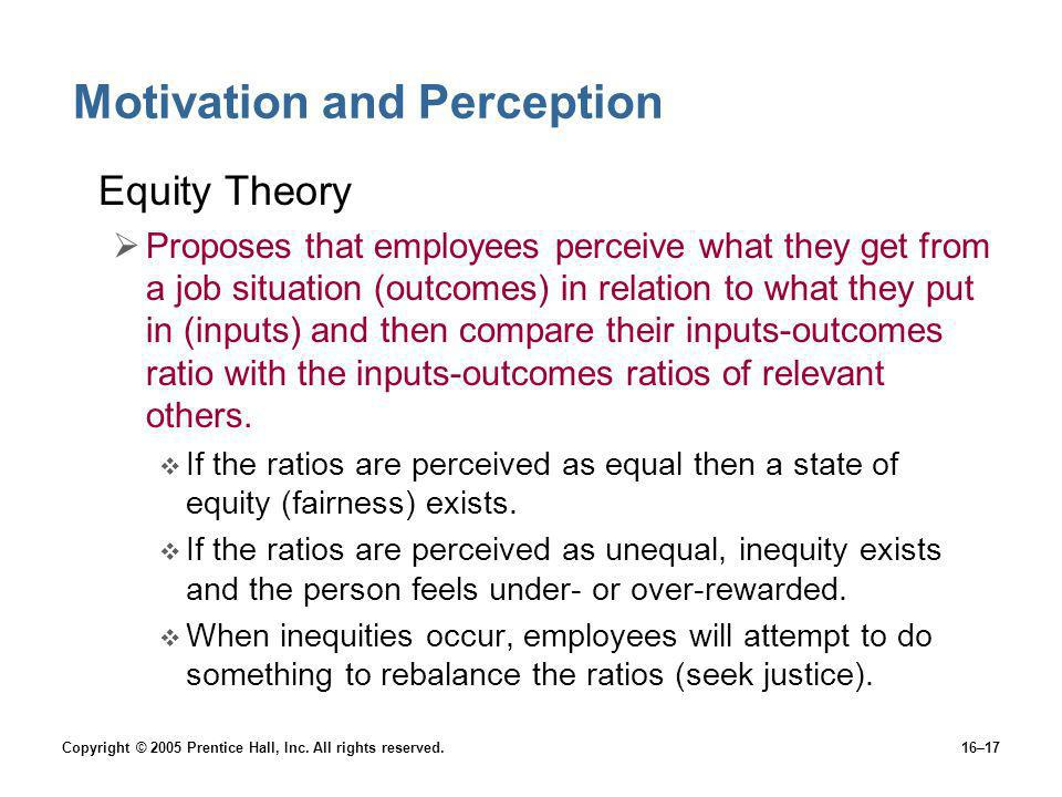 Copyright © 2005 Prentice Hall, Inc. All rights reserved.16–17 Motivation and Perception Equity Theory Proposes that employees perceive what they get
