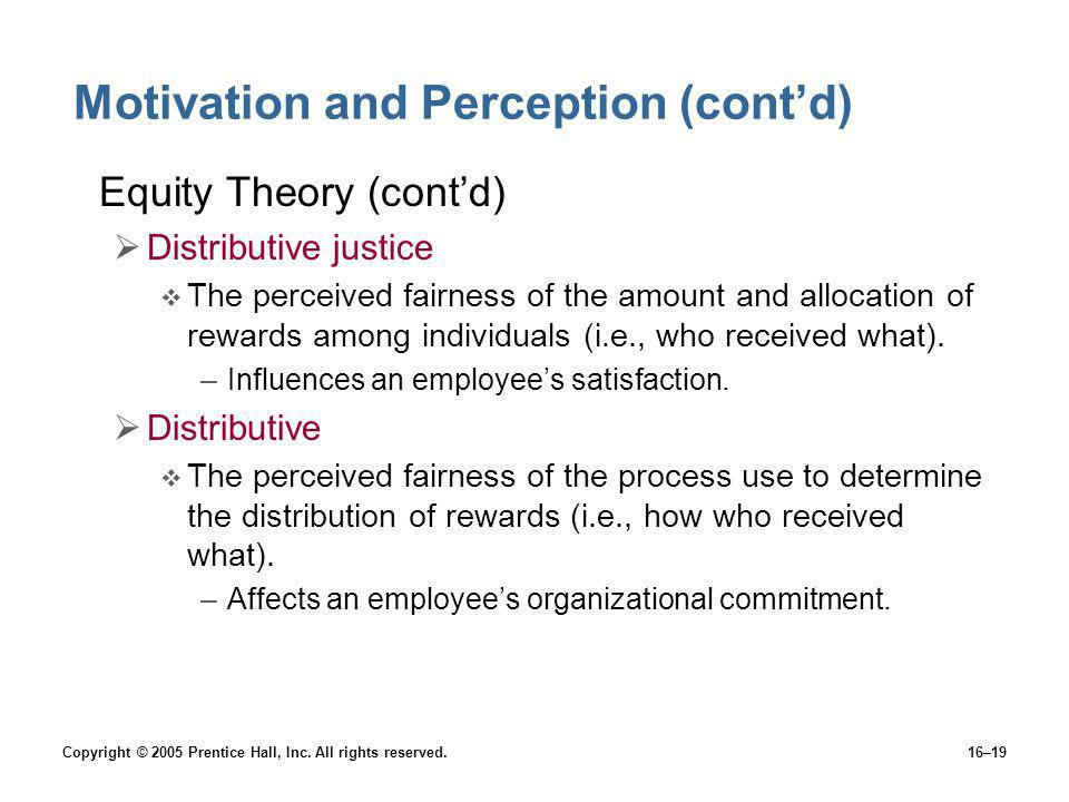 Copyright © 2005 Prentice Hall, Inc. All rights reserved.16–19 Motivation and Perception (contd) Equity Theory (contd) Distributive justice The percei
