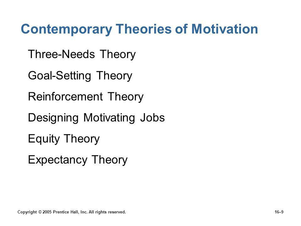 Copyright © 2005 Prentice Hall, Inc. All rights reserved.16–9 Contemporary Theories of Motivation Three-Needs Theory Goal-Setting Theory Reinforcement