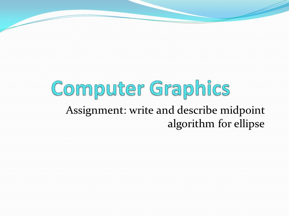 Assignment: write and describe midpoint algorithm for ellipse