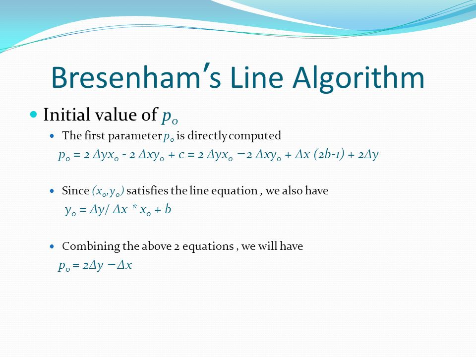 Bresenham s Line Algorithm Initial value of p 0 The first parameter p 0 is directly computed p 0 = 2 Δyx 0 - 2 Δxy 0 + c = 2 Δyx 0 – 2 Δxy 0 + Δx (2b-1) + 2Δy Since (x 0,y 0 ) satisfies the line equation, we also have y 0 = Δy/ Δx * x 0 + b Combining the above 2 equations, we will have p 0 = 2Δy – Δx