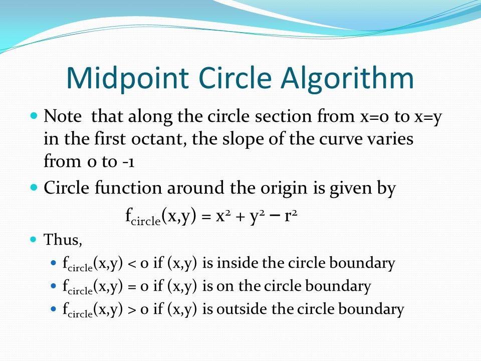 Midpoint Circle Algorithm Note that along the circle section from x=0 to x=y in the first octant, the slope of the curve varies from 0 to -1 Circle function around the origin is given by f circle (x,y) = x 2 + y 2 – r 2 Thus, f circle (x,y) < 0 if (x,y) is inside the circle boundary f circle (x,y) = 0 if (x,y) is on the circle boundary f circle (x,y) > 0 if (x,y) is outside the circle boundary