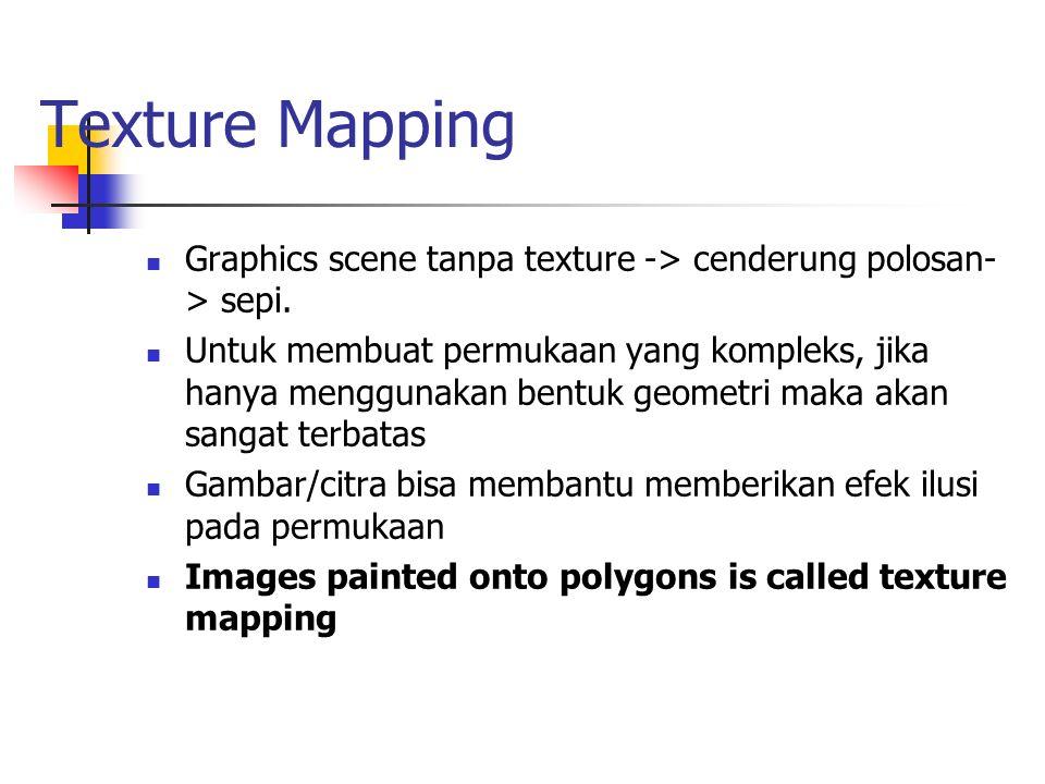 Texture Mapping Graphics scene tanpa texture -> cenderung polosan- > sepi. Untuk membuat permukaan yang kompleks, jika hanya menggunakan bentuk geomet