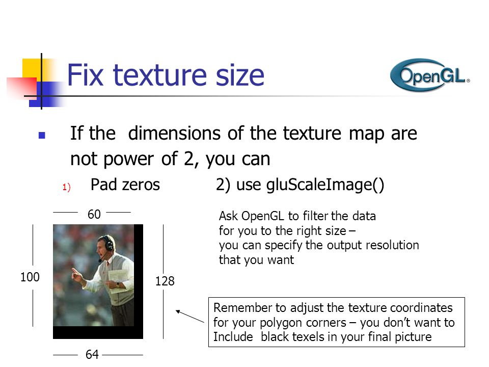 Fix texture size If the dimensions of the texture map are not power of 2, you can 1) Pad zeros 2) use gluScaleImage() 100 60 128 64 Ask OpenGL to filt