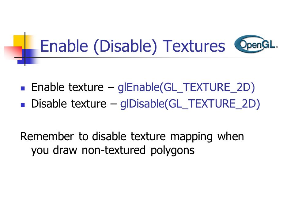 Enable (Disable) Textures Enable texture – glEnable(GL_TEXTURE_2D) Disable texture – glDisable(GL_TEXTURE_2D) Remember to disable texture mapping when