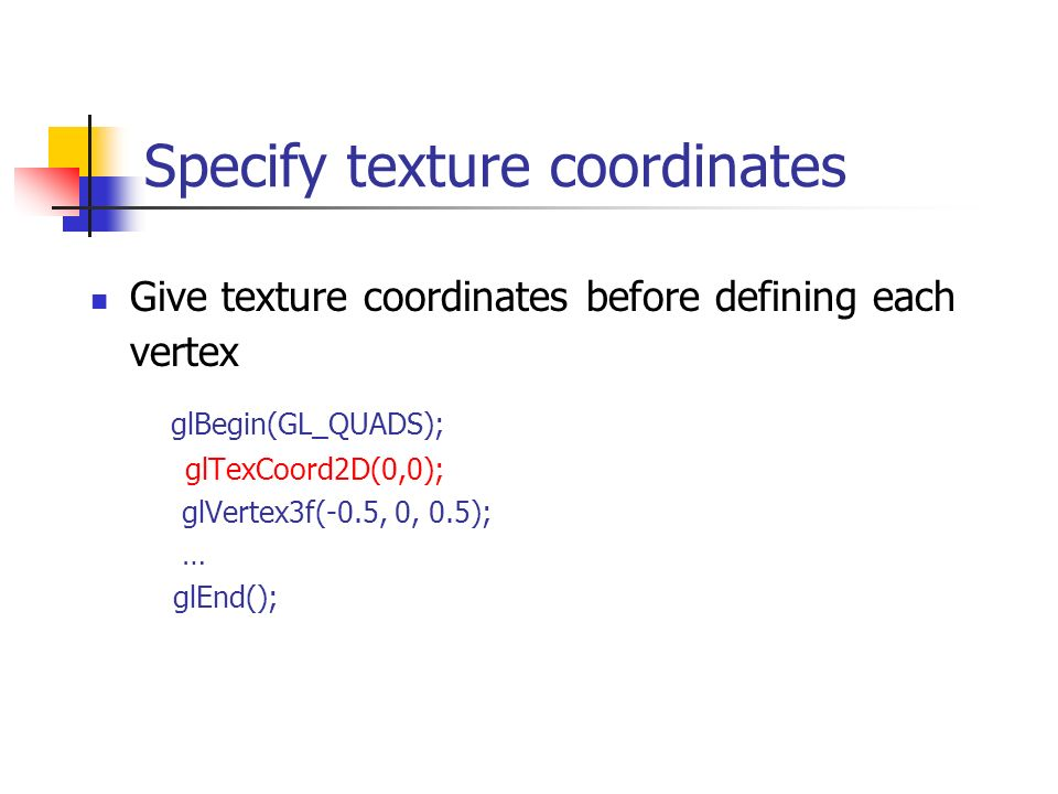 Give texture coordinates before defining each vertex glBegin(GL_QUADS); glTexCoord2D(0,0); glVertex3f(-0.5, 0, 0.5); … glEnd(); Specify texture coordi