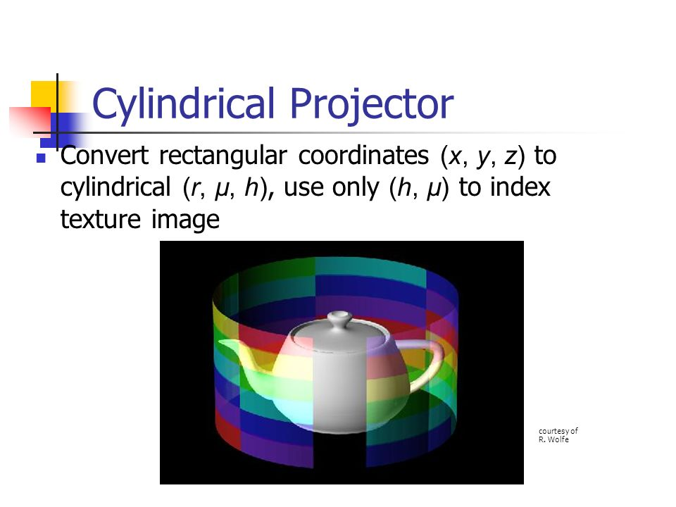 Cylindrical Projector Convert rectangular coordinates (x, y, z) to cylindrical (r, µ, h), use only (h, µ) to index texture image courtesy of R. Wolfe