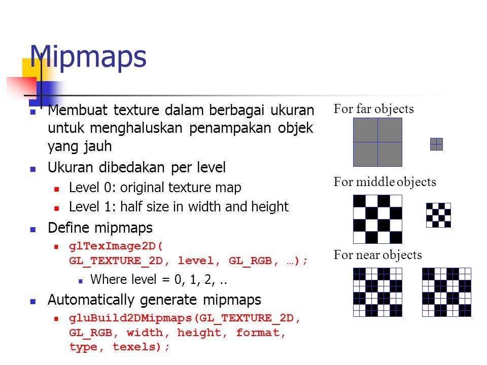 Mipmaps Membuat texture dalam berbagai ukuran untuk menghaluskan penampakan objek yang jauh Ukuran dibedakan per level Level 0: original texture map L
