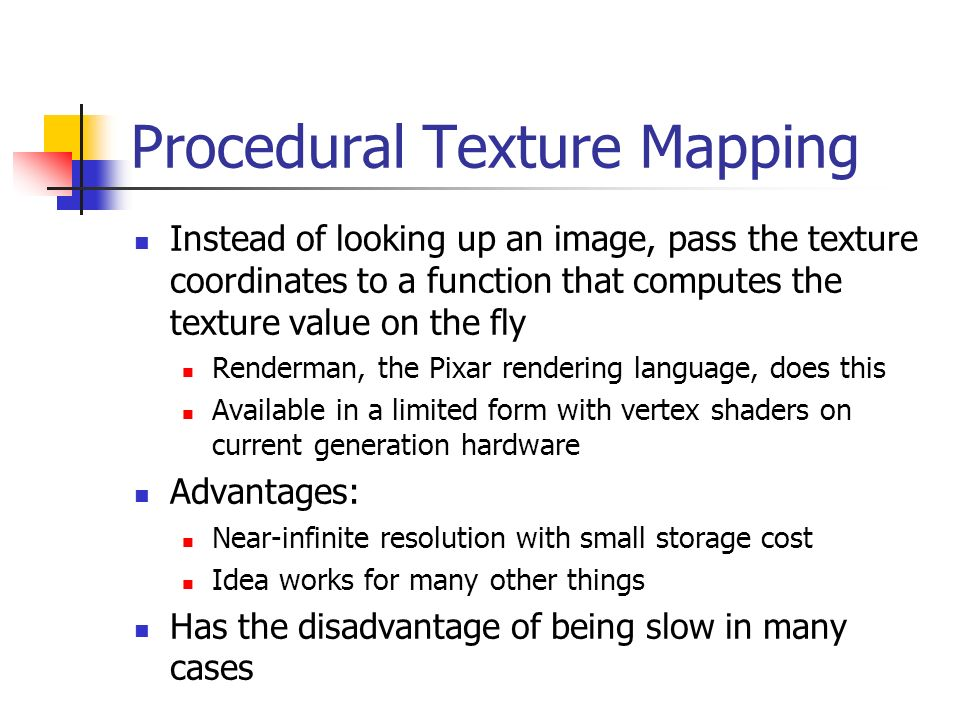Procedural Texture Mapping Instead of looking up an image, pass the texture coordinates to a function that computes the texture value on the fly Rende