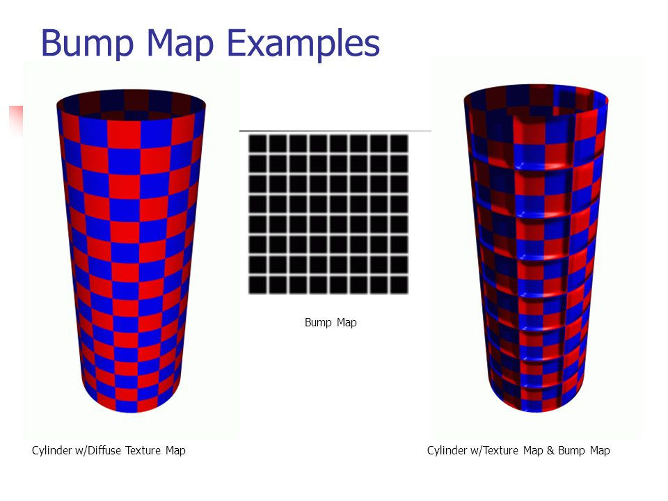 Bump Map Examples Cylinder w/Diffuse Texture Map Bump Map Cylinder w/Texture Map & Bump Map