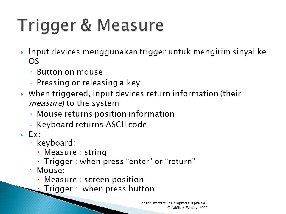 Input devices menggunakan trigger untuk mengirim sinyal ke OS Button on mouse Pressing or releasing a key When triggered, input devices return information (their measure) to the system Mouse returns position information Keyboard returns ASCII code Ex: keyboard: Measure : string Trigger : when press enter or return Mouse: Measure : screen position Trigger : when press button Angel: Interactive Computer Graphics 4E © Addison-Wesley 2005 0 4.