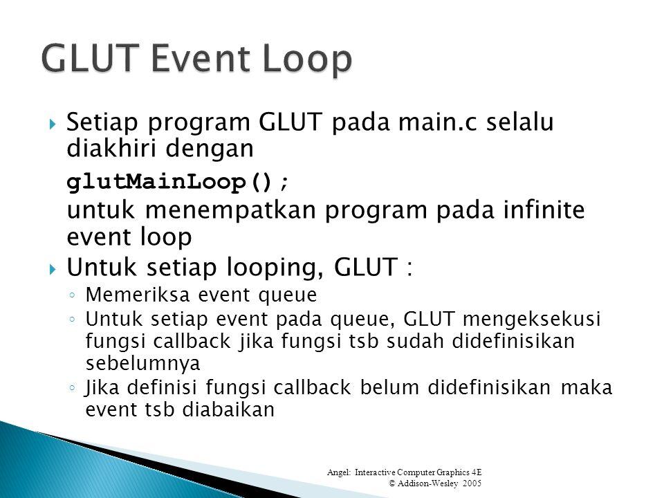 Setiap program GLUT pada main.c selalu diakhiri dengan glutMainLoop(); untuk menempatkan program pada infinite event loop Untuk setiap looping, GLUT : Memeriksa event queue Untuk setiap event pada queue, GLUT mengeksekusi fungsi callback jika fungsi tsb sudah didefinisikan sebelumnya Jika definisi fungsi callback belum didefinisikan maka event tsb diabaikan Angel: Interactive Computer Graphics 4E © Addison-Wesley 2005 0 4.