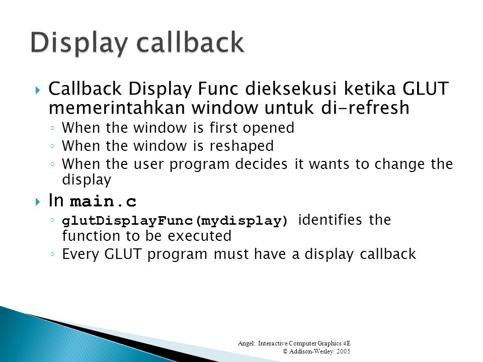 Callback Display Func dieksekusi ketika GLUT memerintahkan window untuk di-refresh When the window is first opened When the window is reshaped When the user program decides it wants to change the display In main.c glutDisplayFunc(mydisplay) identifies the function to be executed Every GLUT program must have a display callback Angel: Interactive Computer Graphics 4E © Addison-Wesley 2005 0 4.