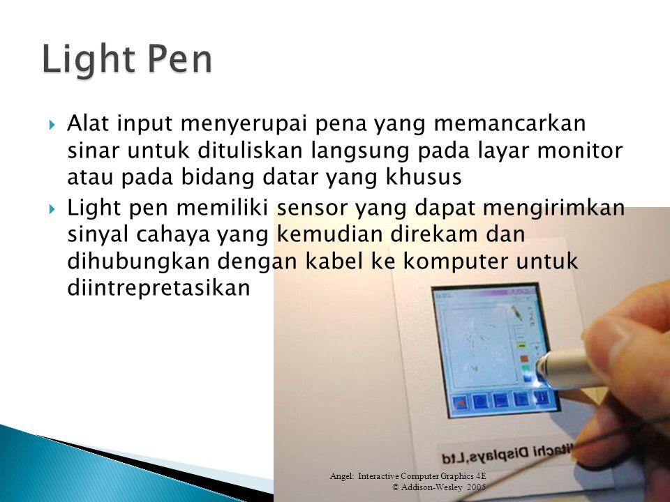 Alat input menyerupai pena yang memancarkan sinar untuk dituliskan langsung pada layar monitor atau pada bidang datar yang khusus Light pen memiliki sensor yang dapat mengirimkan sinyal cahaya yang kemudian direkam dan dihubungkan dengan kabel ke komputer untuk diintrepretasikan Angel: Interactive Computer Graphics 4E © Addison-Wesley 2005 04.604.6