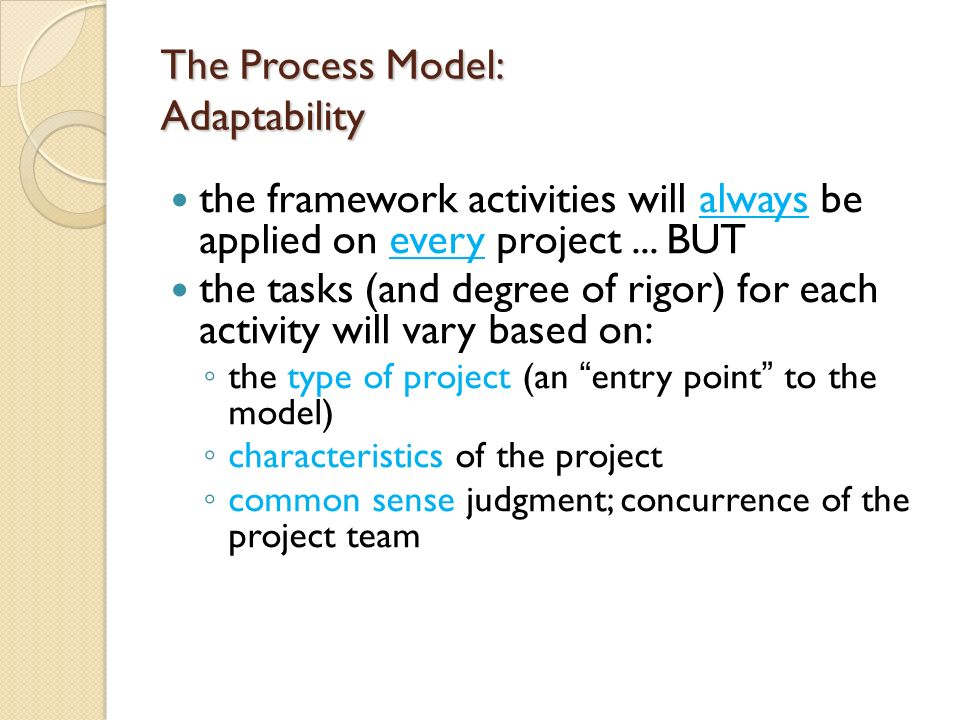 The Process Model: Adaptability the framework activities will always be applied on every project... BUT the tasks (and degree of rigor) for each activ