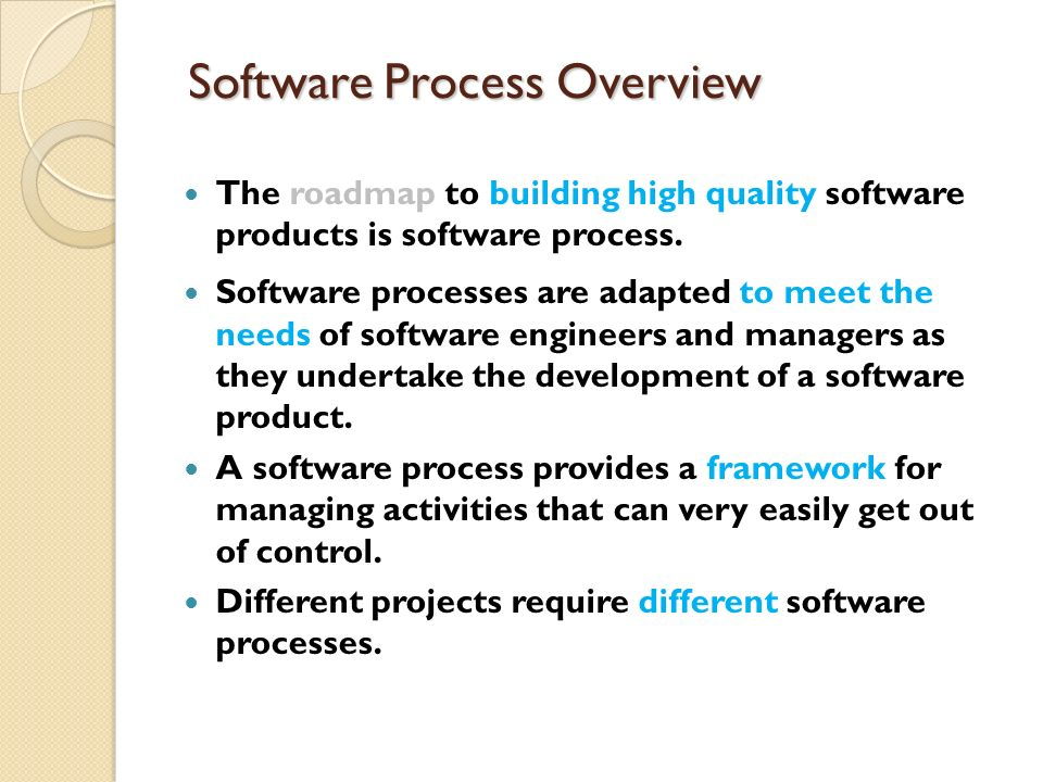 Software Process Overview The roadmap to building high quality software products is software process. Software processes are adapted to meet the needs