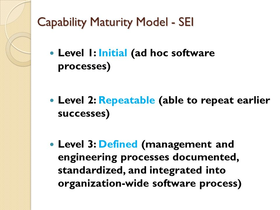Capability Maturity Model - SEI Level 1: Initial (ad hoc software processes) Level 2: Repeatable (able to repeat earlier successes) Level 3: Defined (