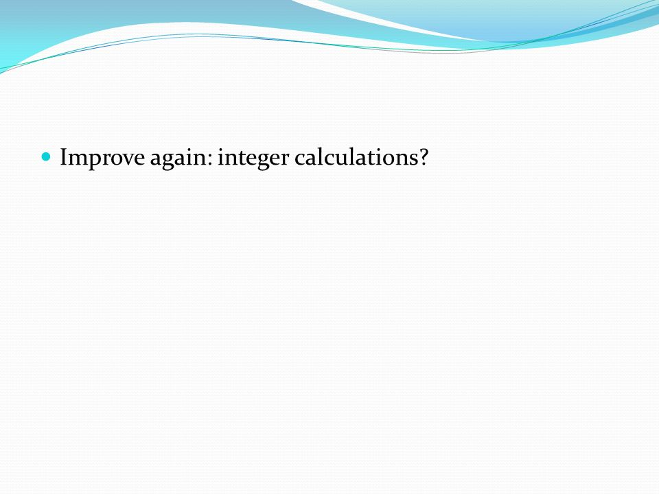 Improve again: integer calculations?