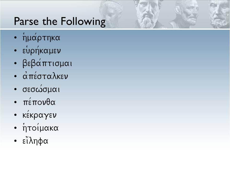 Parse the Following h(ma/rthka eu(rh/kamen beba/ptismai a0pe/stalken sesw/smai pe/ponqa ke/kragen h(toi/maka ei1lhfa