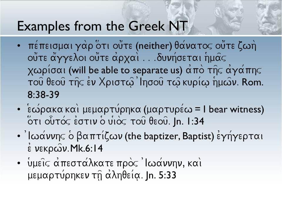 Examples from the Greek NT pe/peismai ga\r o#ti ou1te (neither) qa/natov ou1te zwh\ ou1te a1ggeloi ou1te a0rxai\...dunh/setai h(ma=v xwri/sai (will be able to separate us) a0po\ th=v a0ga/phv tou= qeou= th=v e0n Xristw=| 0Ihsou= tw=| kuri/w| h(mw=n.