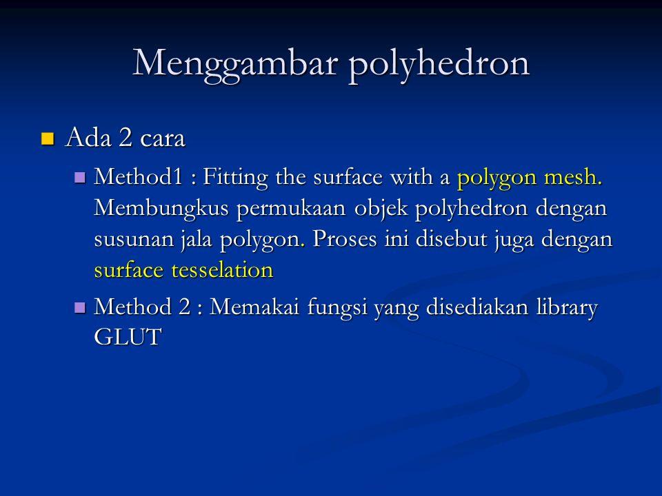 Menggambar polyhedron Ada 2 cara Ada 2 cara Method1 : Fitting the surface with a polygon mesh. Membungkus permukaan objek polyhedron dengan susunan ja