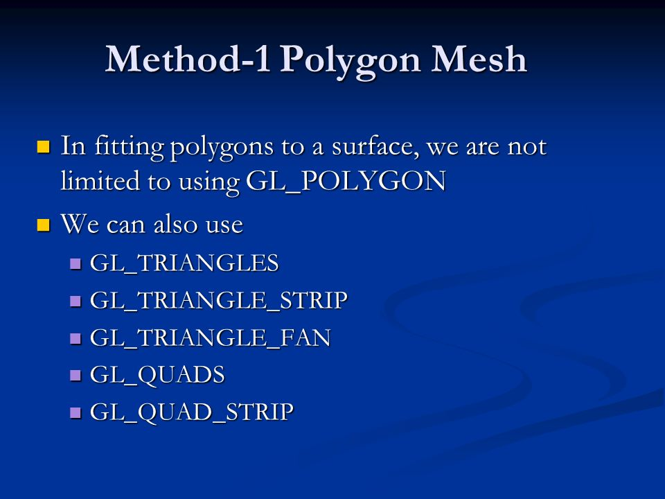 Method-1 Polygon Mesh In fitting polygons to a surface, we are not limited to using GL_POLYGON In fitting polygons to a surface, we are not limited to